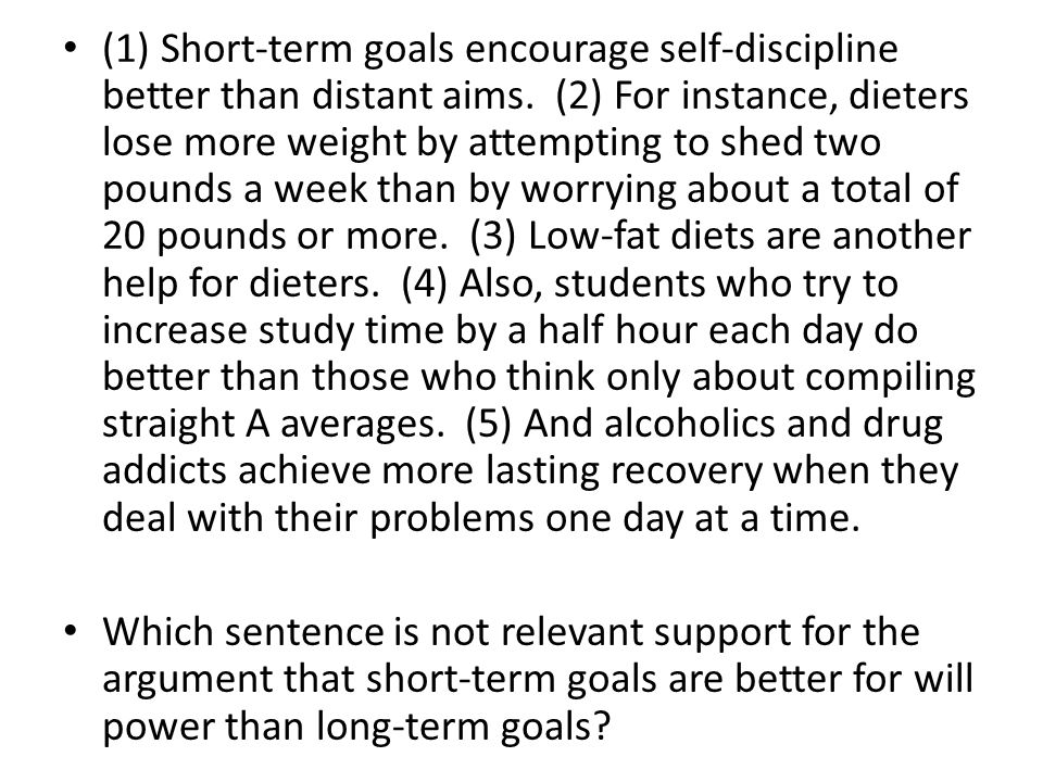 (1) Short-term goals encourage self-discipline better than distant aims. (2) For instance, dieters lose more weight by attempting to shed two pounds a week than by worrying about a total of 20 pounds or more. (3) Low-fat diets are another help for dieters. (4) Also, students who try to increase study time by a half hour each day do better than those who think only about compiling straight A averages. (5) And alcoholics and drug addicts achieve more lasting recovery when they deal with their problems one day at a time.