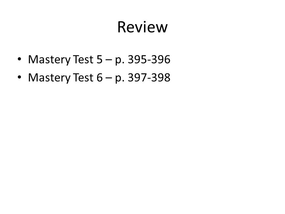 Review Mastery Test 5 – p. 395-396 Mastery Test 6 – p. 397-398