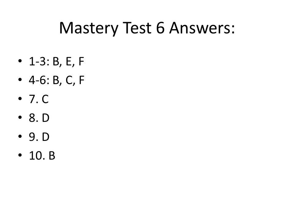 Mastery Test 6 Answers: 1-3: B, E, F 4-6: B, C, F 7. C 8. D 9. D 10. B