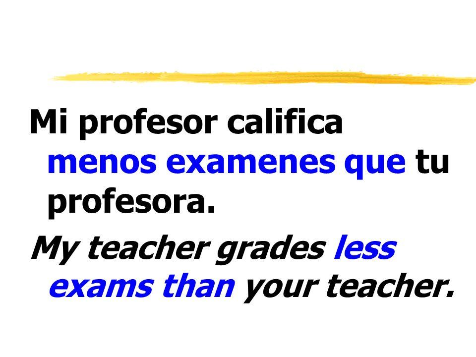 Mi profesor califica menos examenes que tu profesora.