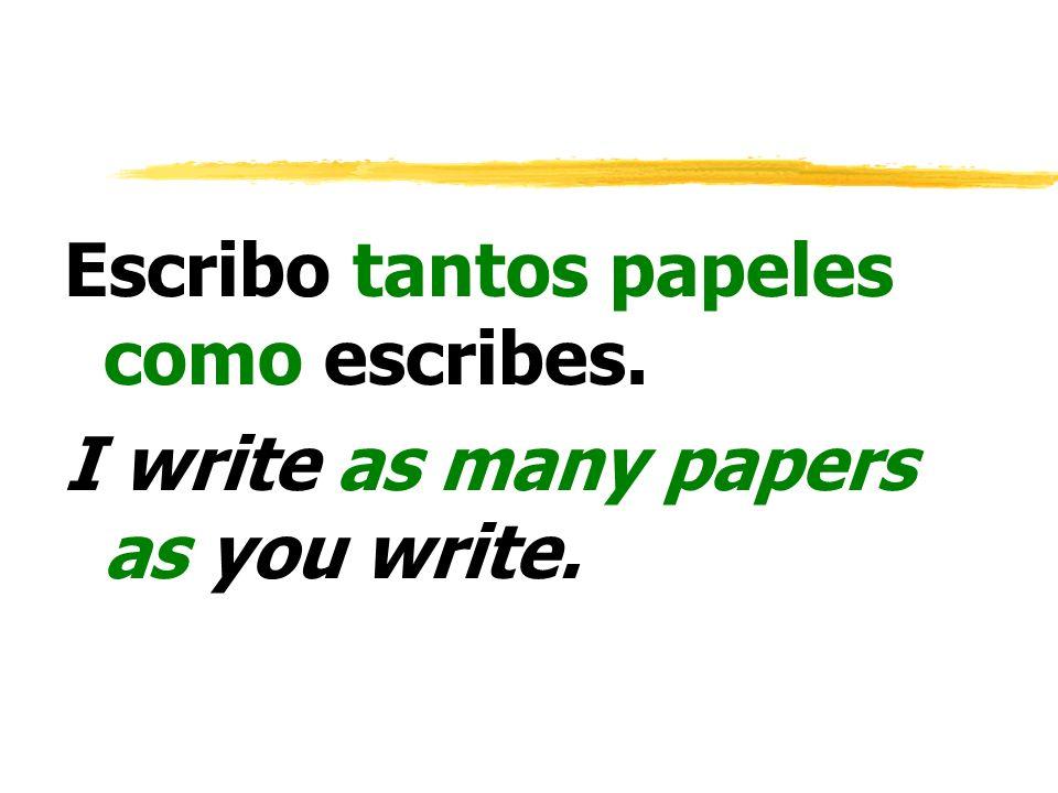 Escribo tantos papeles como escribes.