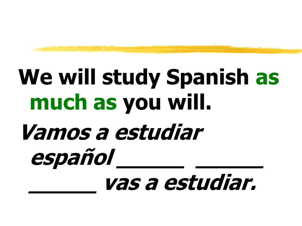 We will study Spanish as much as you will.