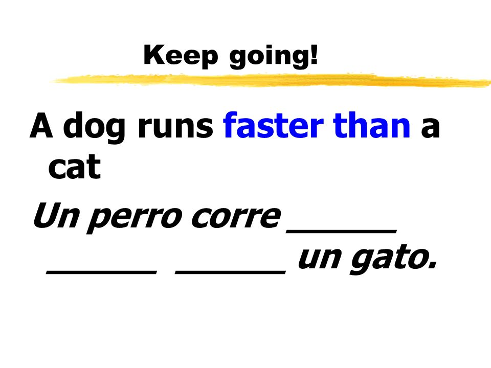 A dog runs faster than a cat Un perro corre _____ _____ _____ un gato.