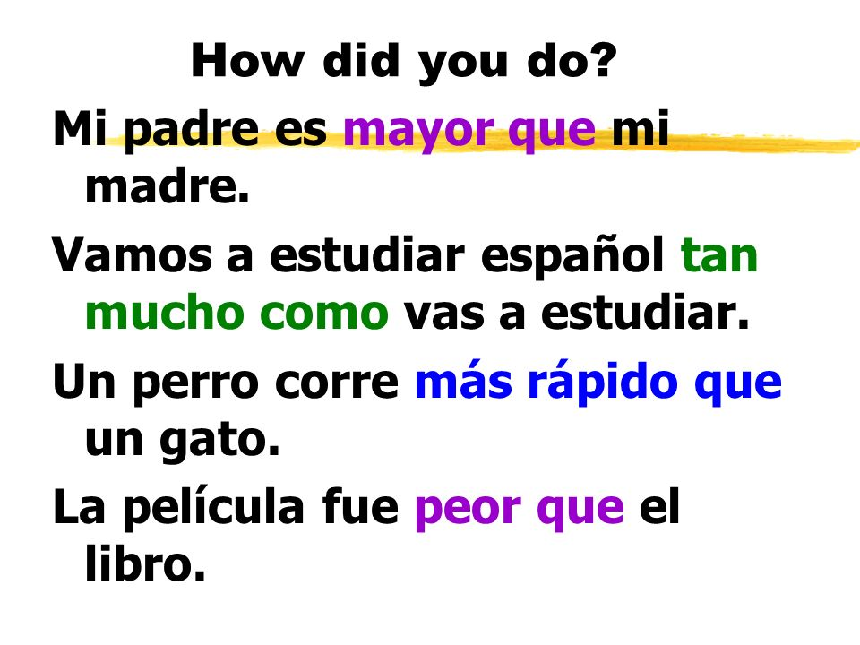 How did you do Mi padre es mayor que mi madre. Vamos a estudiar español tan mucho como vas a estudiar.
