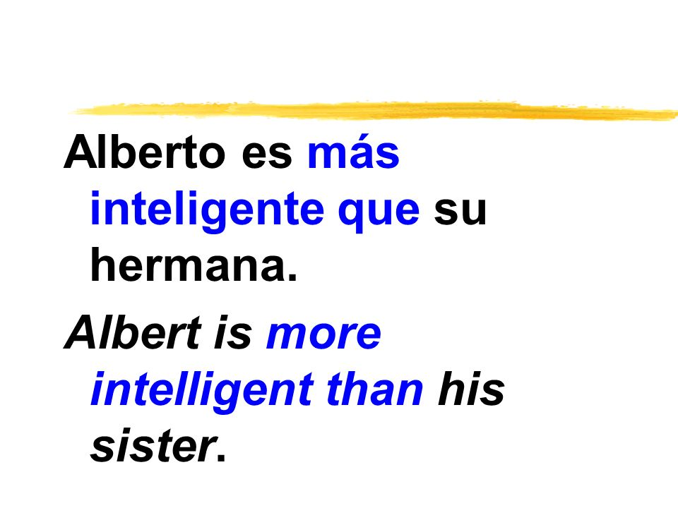 Alberto es más inteligente que su hermana.