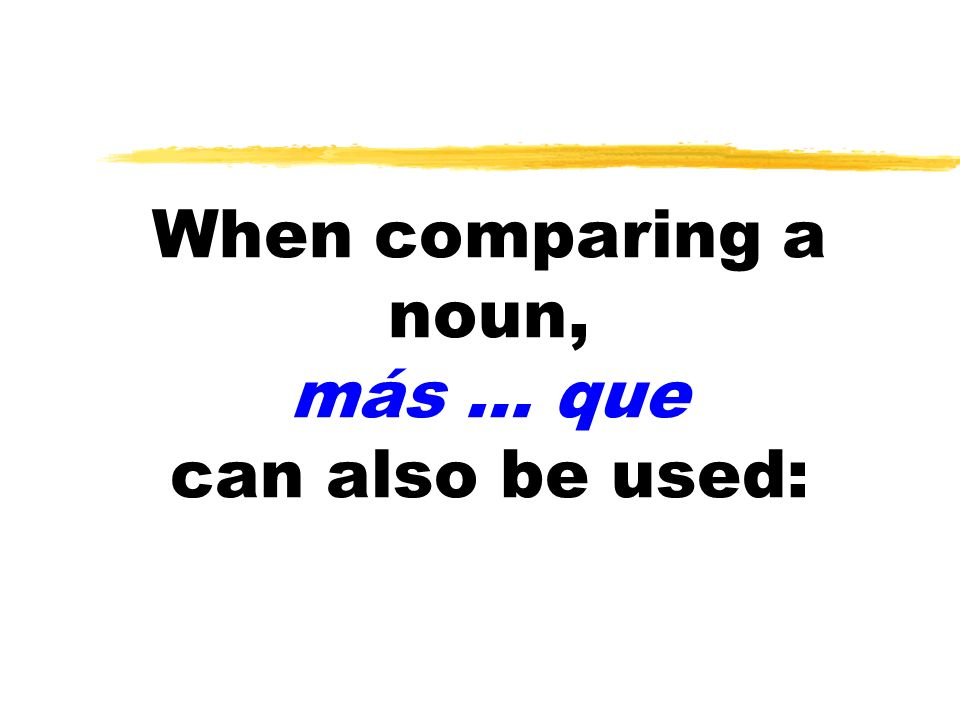 When comparing a noun, más … que can also be used: