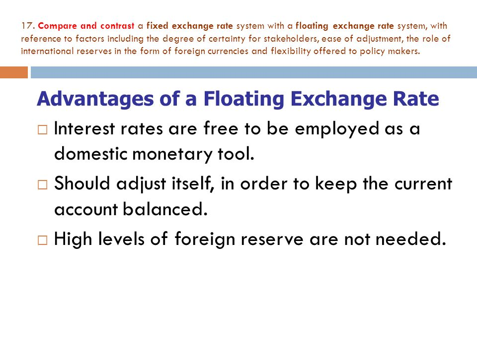 advantages of floating exchange rates The advantages of a floating exchange rate so far, i have been focusing on the costs of cross-border transactions and the exchange rate regimes that could reduce those costs but that is not all that matters.