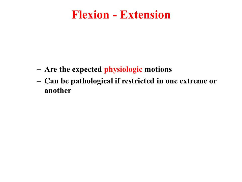 Flexion - Extension Are the expected physiologic motions
