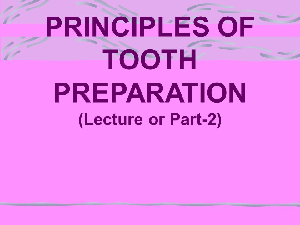 PRINCIPLES OF TOOTH PREPARATION (Lecture or Part-2)