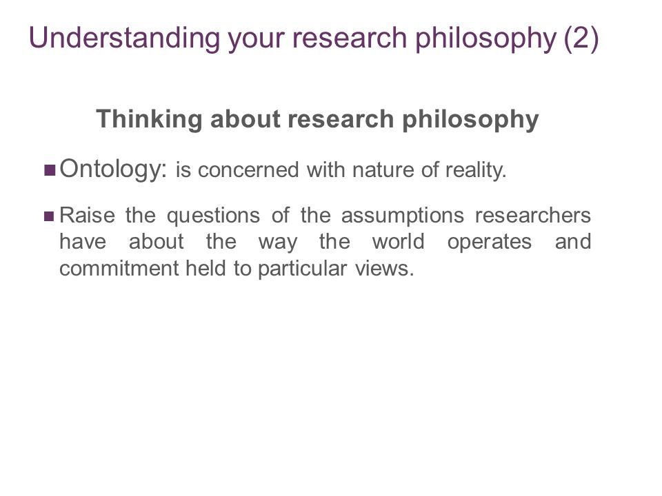 ontology research philosophy Ontology is the philosophical study of beingmore broadly, it studies concepts that directly relate to being, in particular becoming, existence, reality, as well as the basic categories of being and their relations traditionally listed as a part of the major branch of philosophy known as metaphysics, ontology often deals with questions concerning what entities exist or may be said to exist.