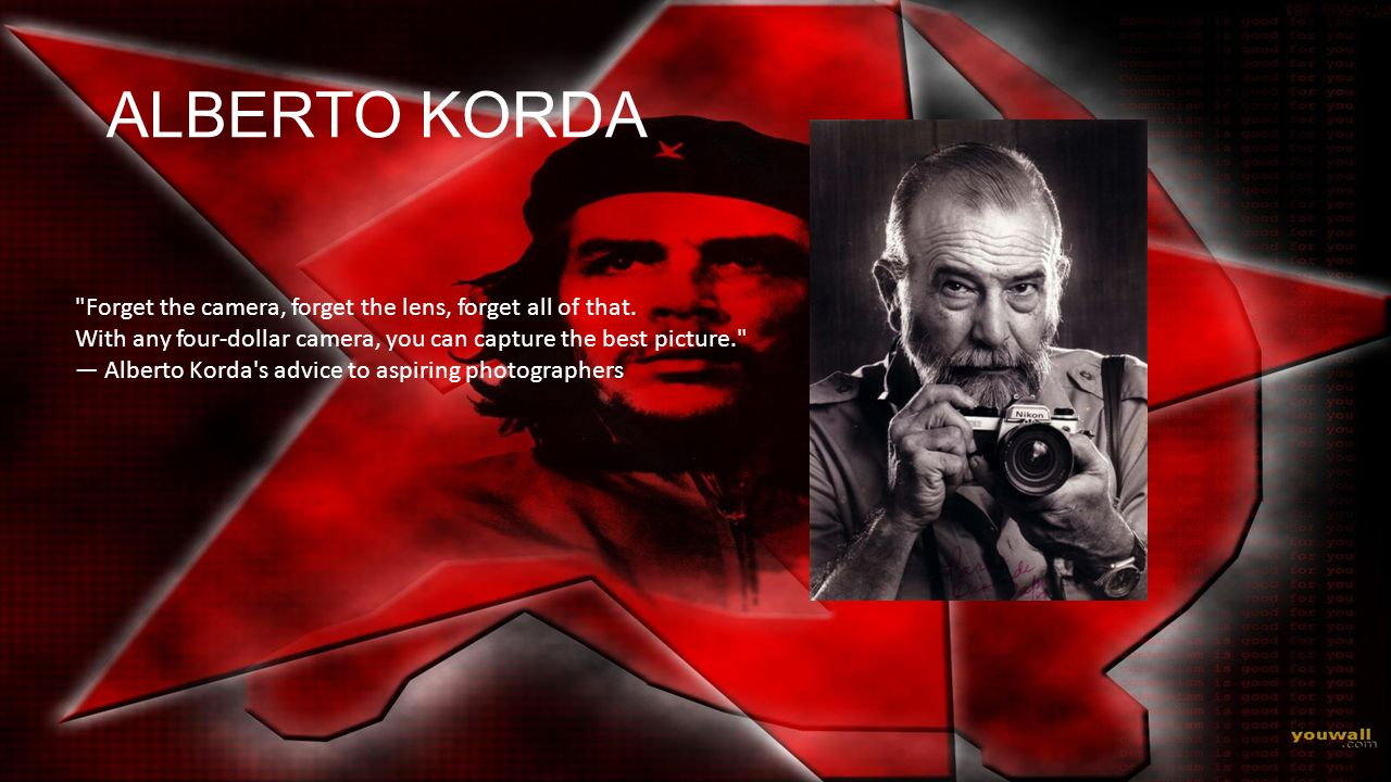 ALBERTO KORDA Forget the camera, forget the lens, forget all of that.