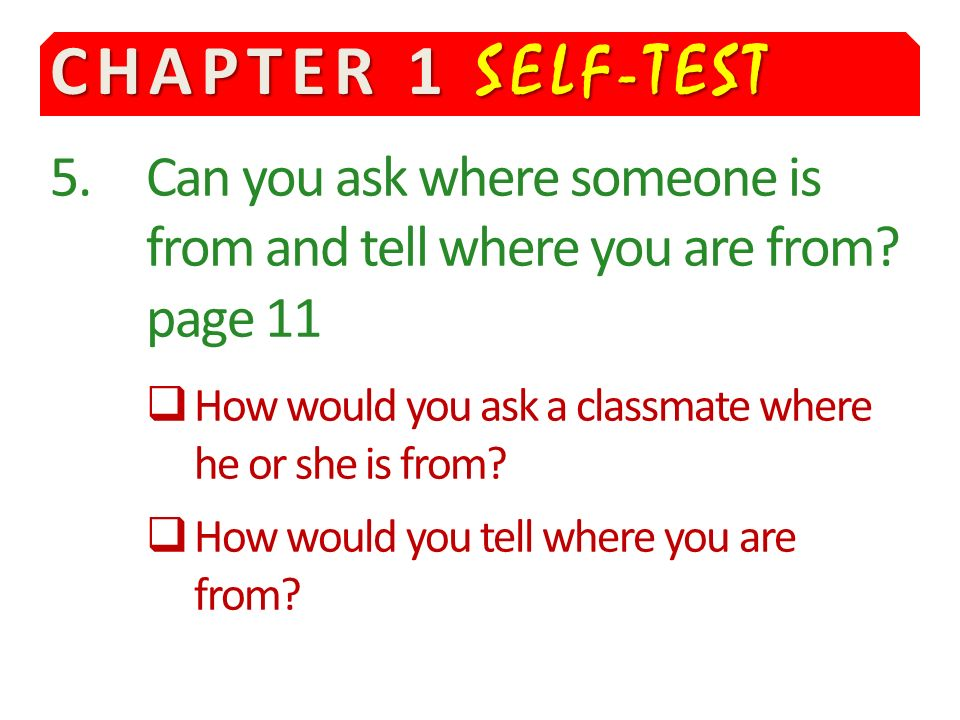 CHAPTER 1 SELF-TEST 5. Can you ask where someone is from and tell where you are from page 11.