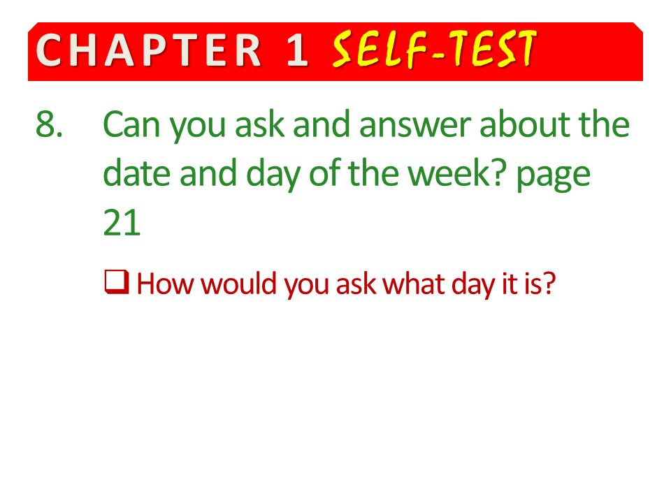 CHAPTER 1 SELF-TEST 8. Can you ask and answer about the date and day of the week.