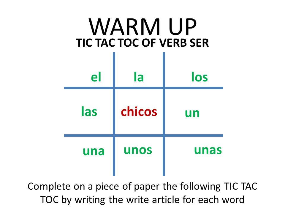 WARM UP el la los las chicos un una unos unas TIC TAC TOC OF VERB SER