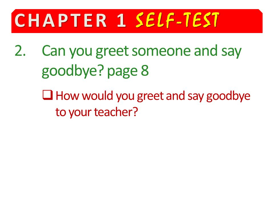 CHAPTER 1 SELF-TEST 2. Can you greet someone and say goodbye page 8