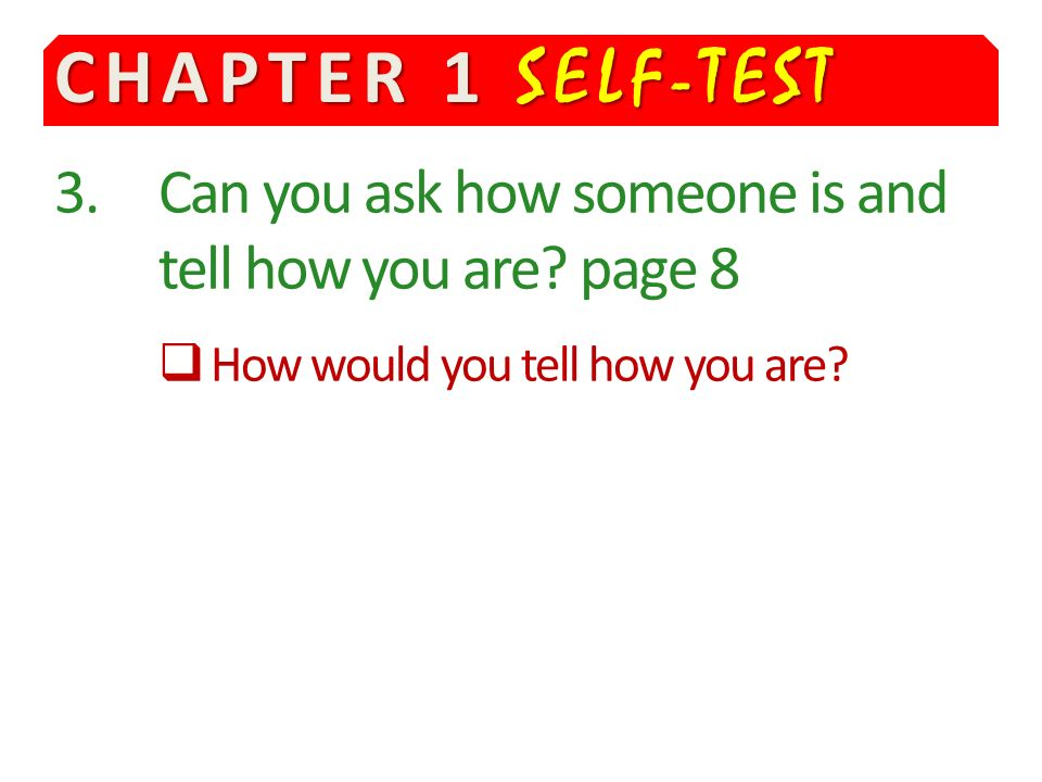 CHAPTER 1 SELF-TEST 3. Can you ask how someone is and tell how you are.