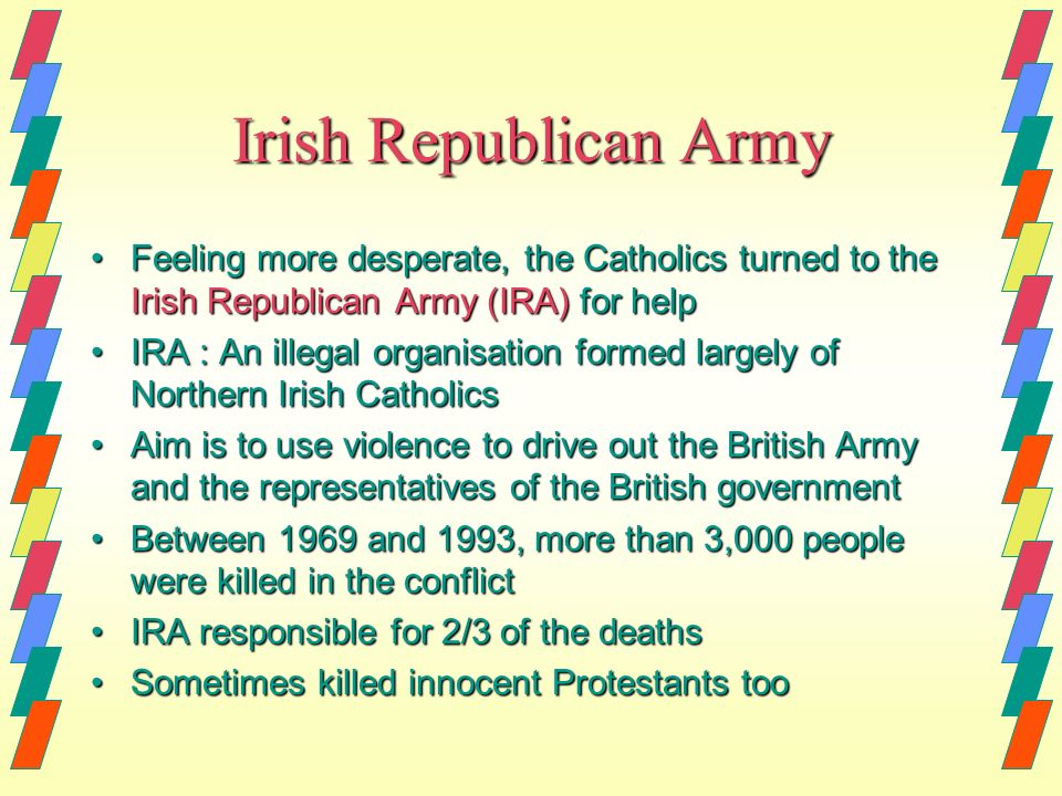 the irish republican army and the violence between the irish catholics and the british protestants Why did irish protestants hate the catholics  the irish republican army used terrorist and guerrilla tactics to undermine the will of the british to maintain hold .