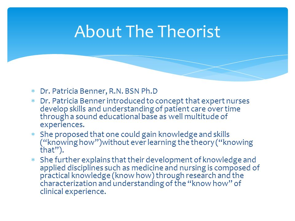 theoristdrpatriciabenner Theorist background study of novice-expert theory more than 30 years ago, benner began what she describes as an articulation project of the knowledge embedded in nursing practice.
