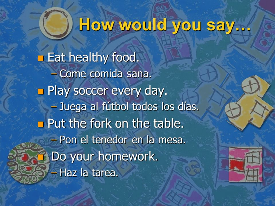 How would you say… Eat healthy food. Play soccer every day.