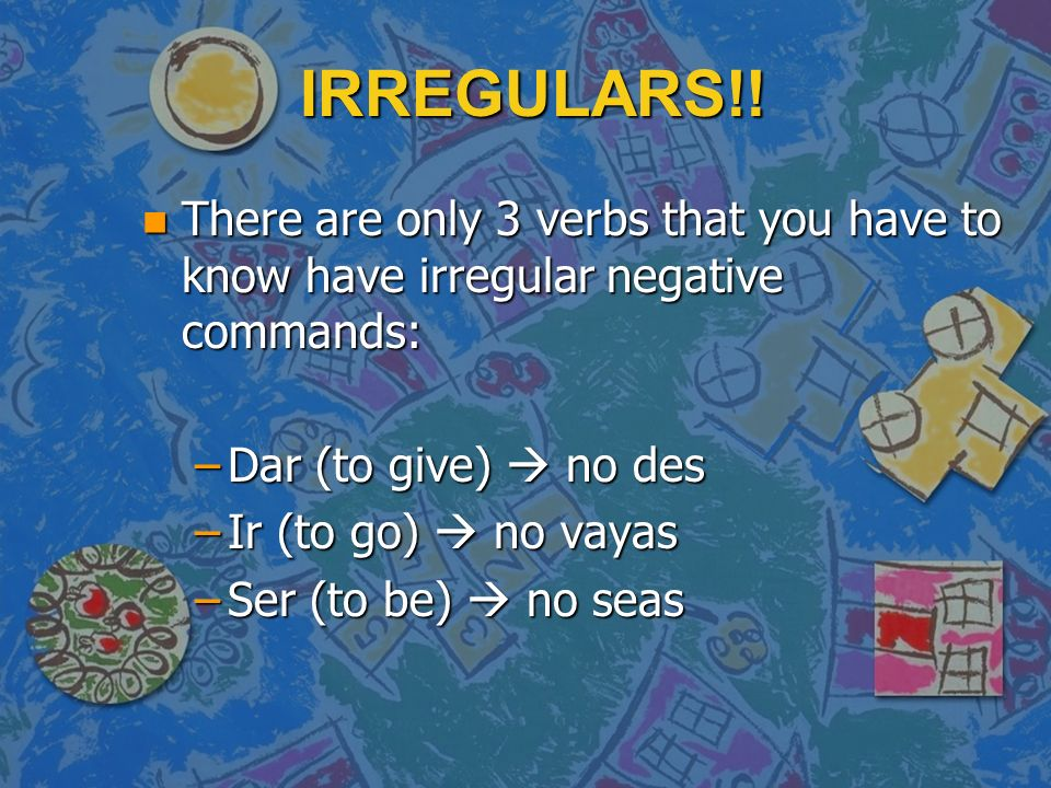 IRREGULARS!! There are only 3 verbs that you have to know have irregular negative commands: Dar (to give)  no des.