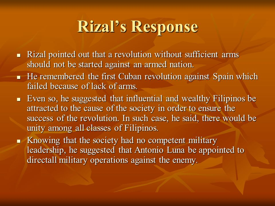 Rizal's Response Rizal pointed out that a revolution without sufficient arms should not be started against an armed nation.