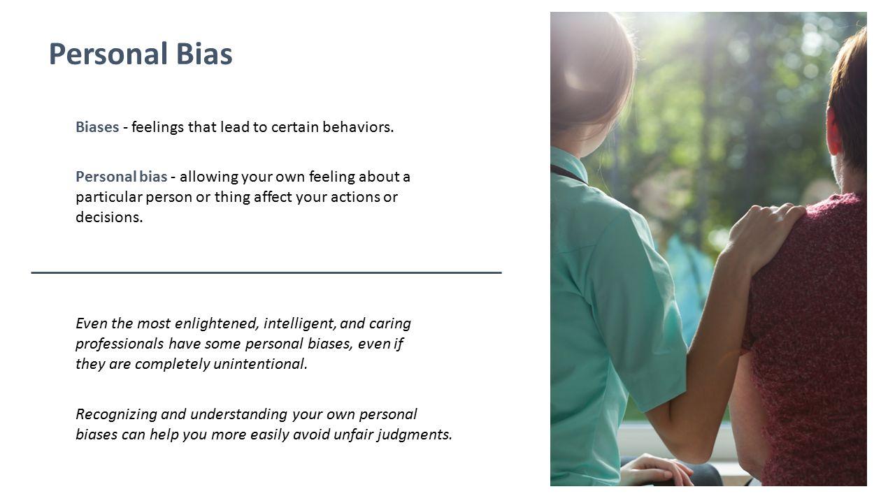 Personal Bias Biases - feelings that lead to certain behaviors.
