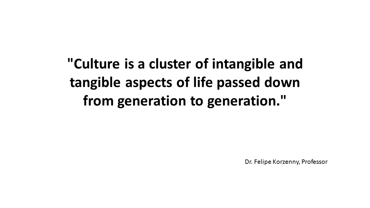 Culture is a cluster of intangible and tangible aspects of life passed down from generation to generation.