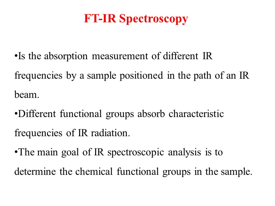 FT-IR Spectroscopy Is the absorption measurement of different IR frequencies by a sample positioned in the path of an IR beam.