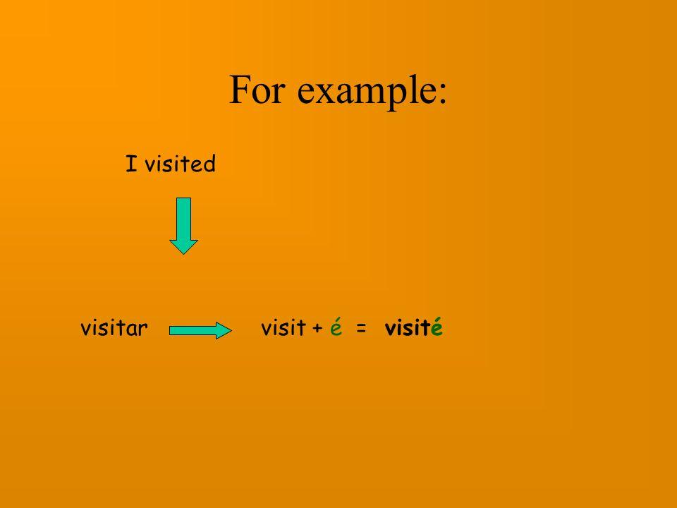 For example: I visited visitar visit + é = visité