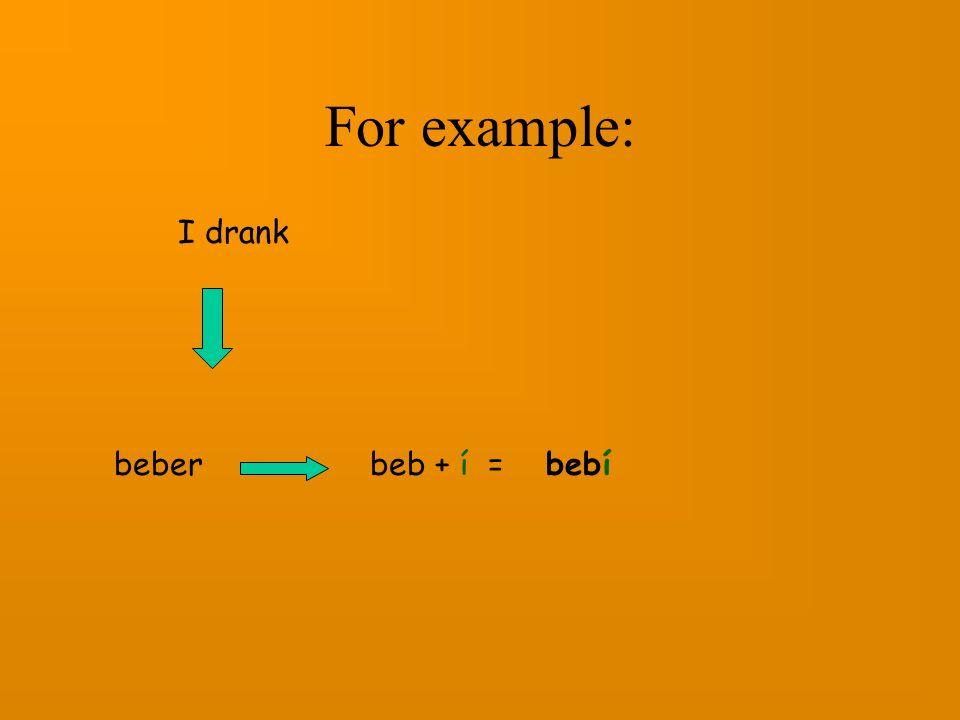 For example: I drank beber beb + í = bebí
