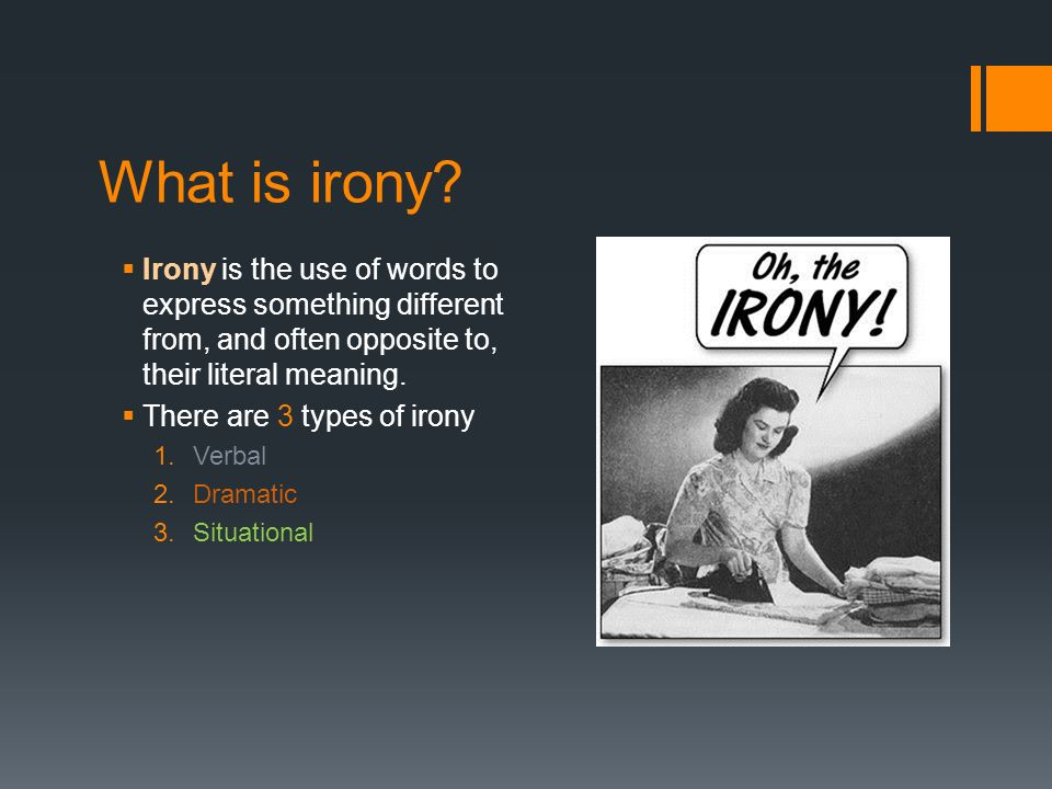 what is irony and how is Irony is a verbal or situational context involving outcomes thatare either unexpected, unanticipated, or actually the opposite ofwhat they should be.
