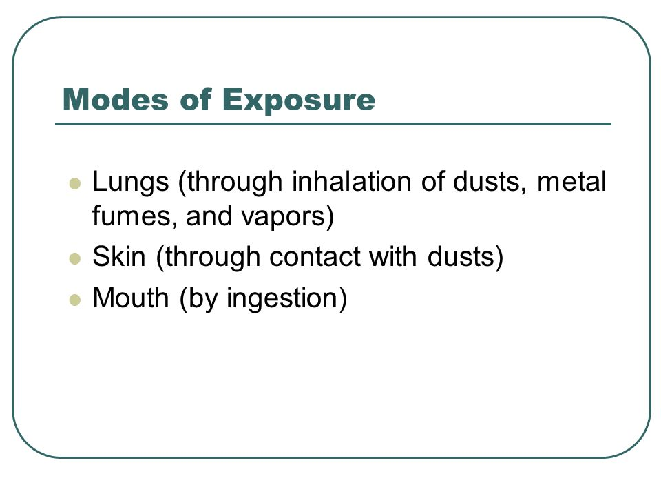 Modes of Exposure Lungs (through inhalation of dusts, metal fumes, and vapors) Skin (through contact with dusts)