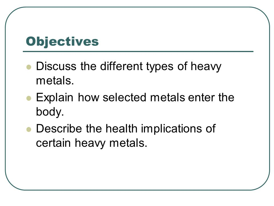 Objectives Discuss the different types of heavy metals.
