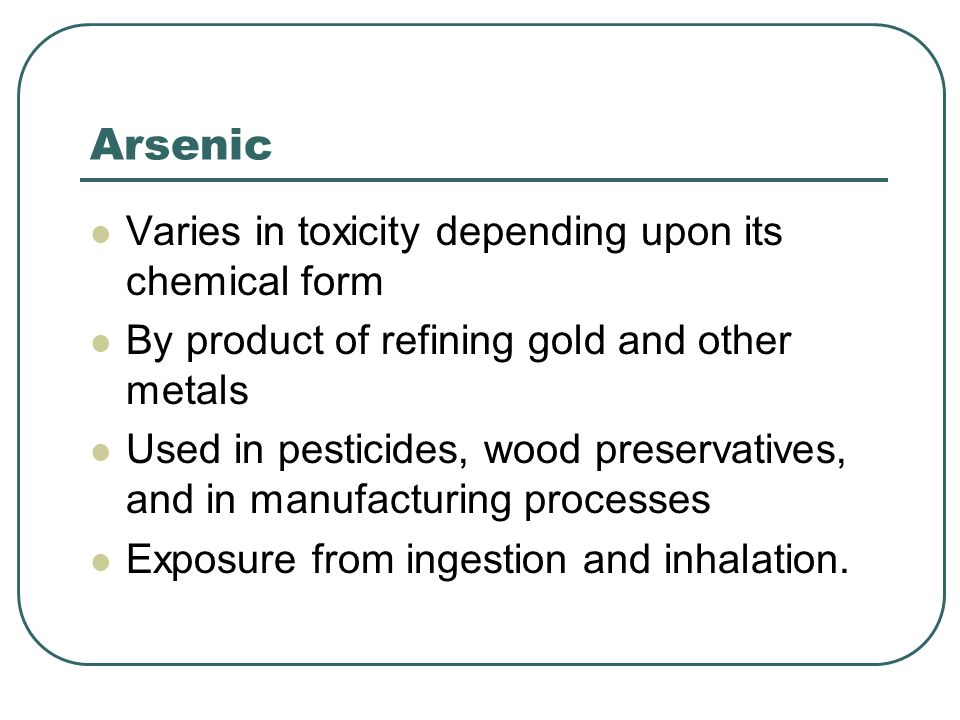 Arsenic Varies in toxicity depending upon its chemical form