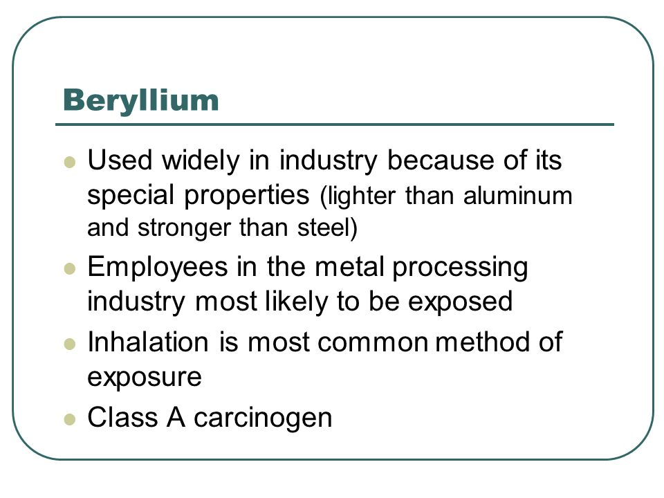 Beryllium Used widely in industry because of its special properties (lighter than aluminum and stronger than steel)
