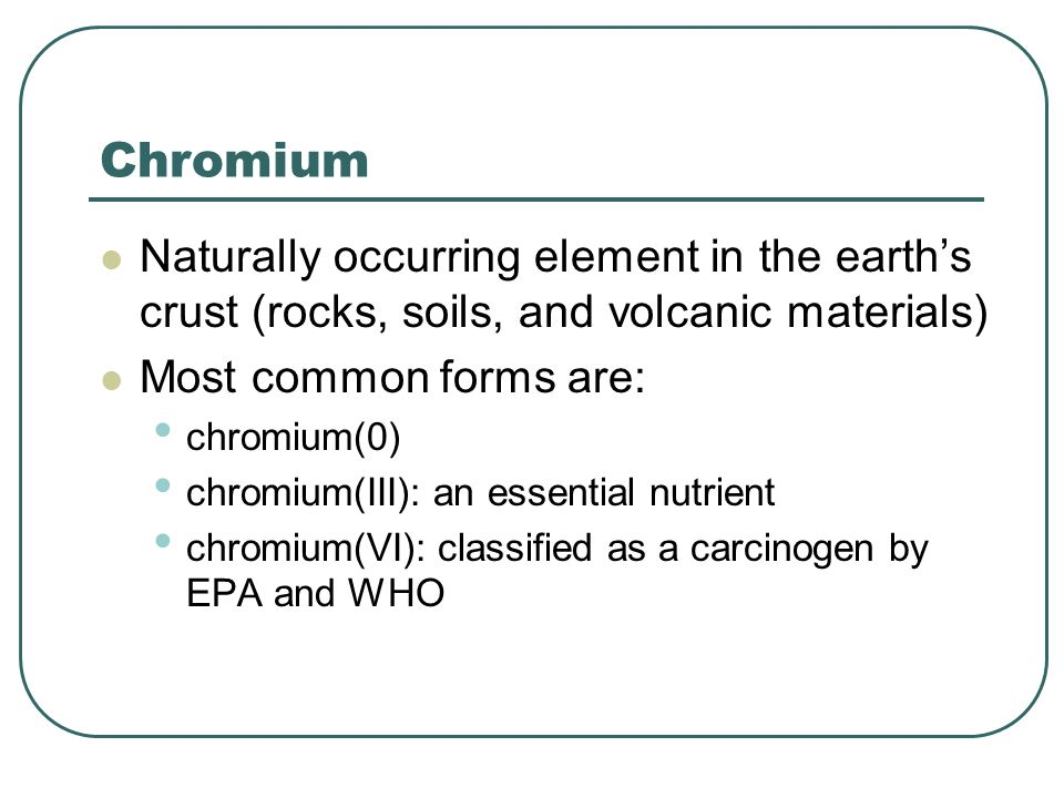 Chromium Naturally occurring element in the earth's crust (rocks, soils, and volcanic materials) Most common forms are: