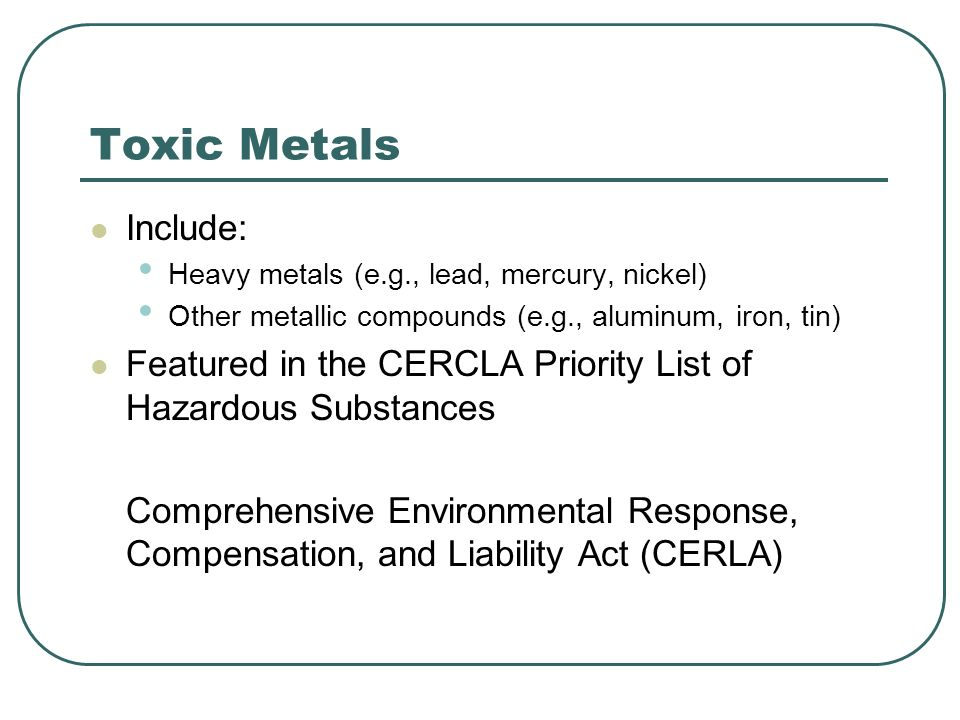 Toxic Metals Include: Heavy metals (e.g., lead, mercury, nickel) Other metallic compounds (e.g., aluminum, iron, tin)