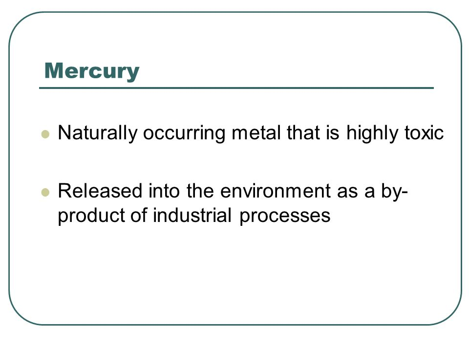 Mercury Naturally occurring metal that is highly toxic
