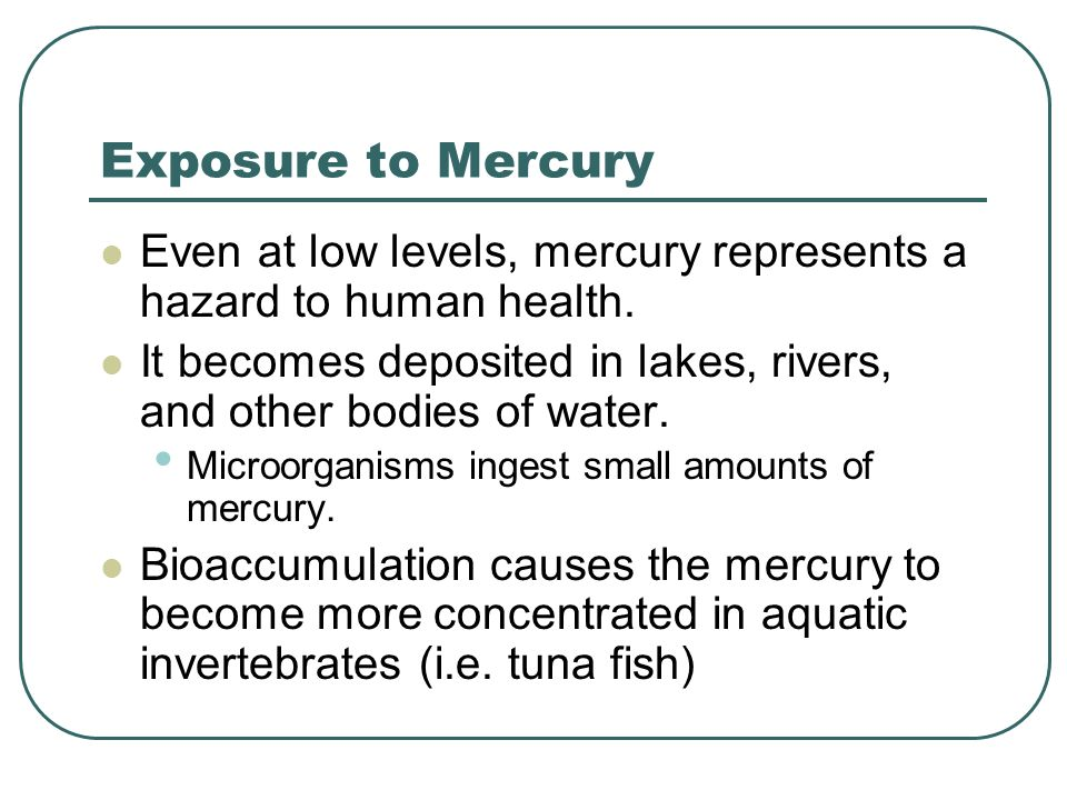 Exposure to Mercury Even at low levels, mercury represents a hazard to human health.