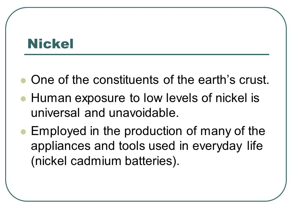 Nickel One of the constituents of the earth's crust.