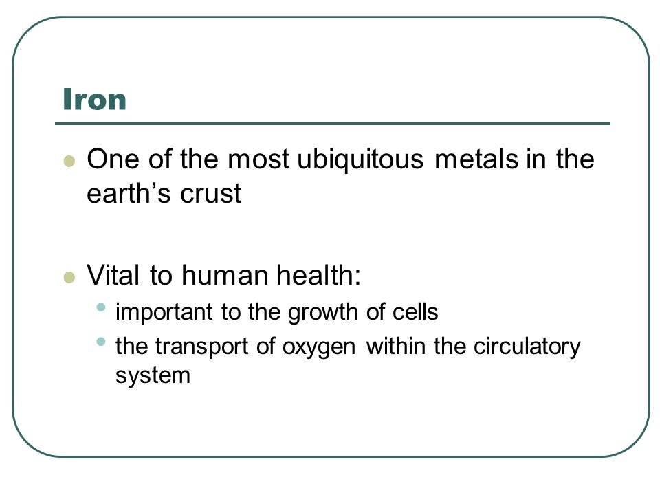 Iron One of the most ubiquitous metals in the earth's crust