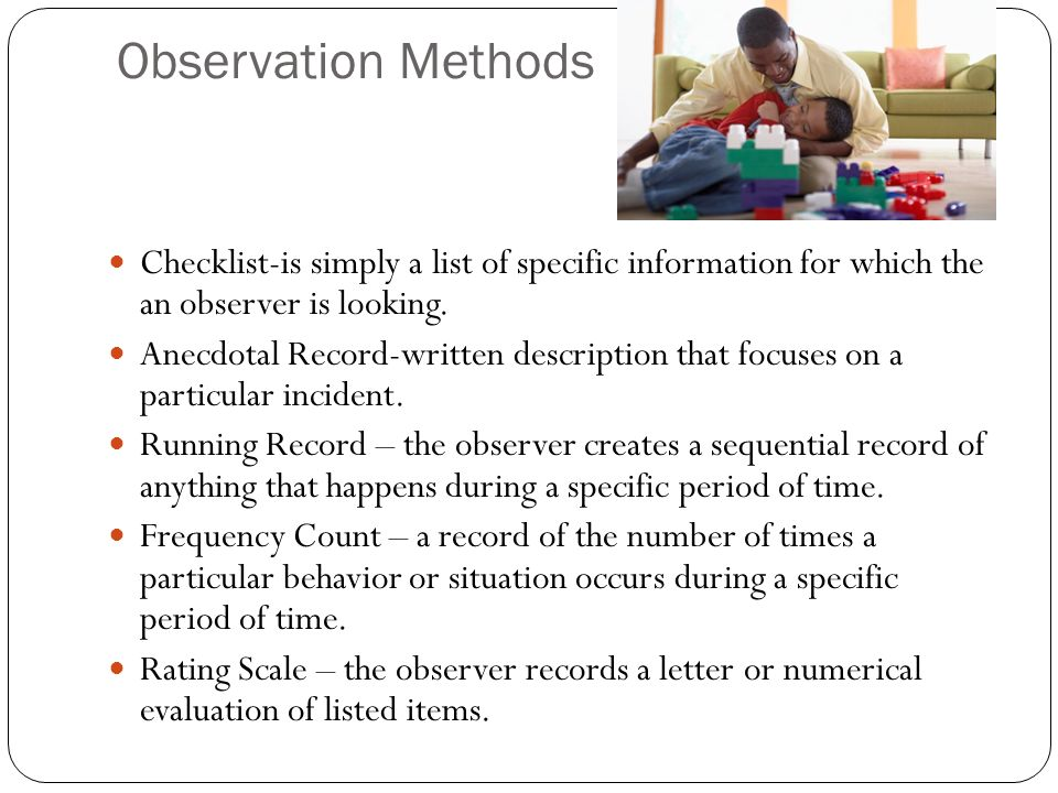 methods in observing children s behavior Observations may be obtained from informal methods in a methodical way, but   a format in which short episodes of a child's behavior are recorded and kept for.