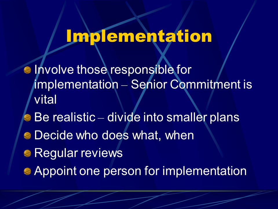 Implementation Involve those responsible for implementation – Senior Commitment is vital. Be realistic – divide into smaller plans.