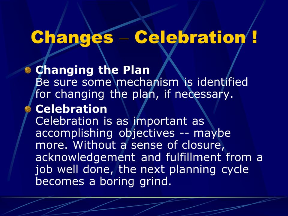 Changes – Celebration ! Changing the Plan Be sure some mechanism is identified for changing the plan, if necessary.