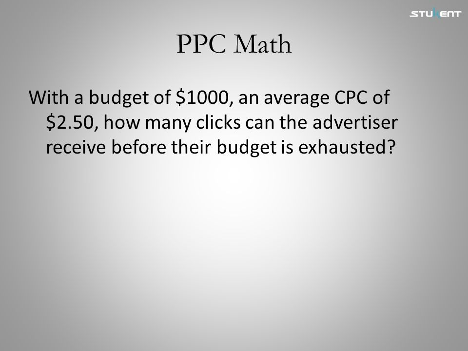 PPC Math With a budget of $1000, an average CPC of $2.50, how many clicks can the advertiser receive before their budget is exhausted