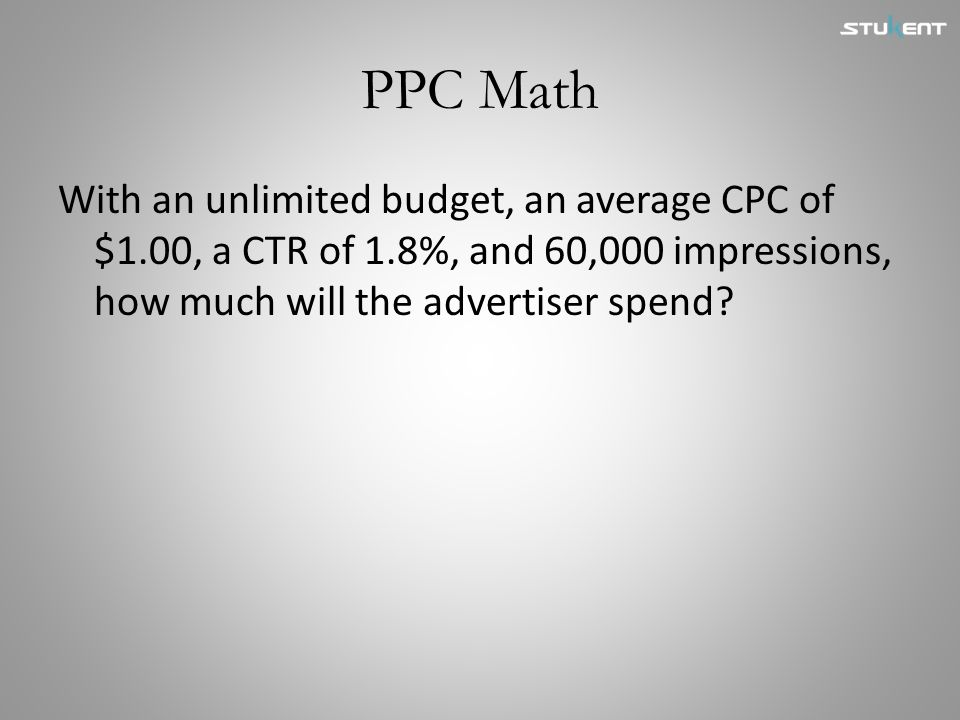 PPC Math With an unlimited budget, an average CPC of $1.00, a CTR of 1.8%, and 60,000 impressions, how much will the advertiser spend