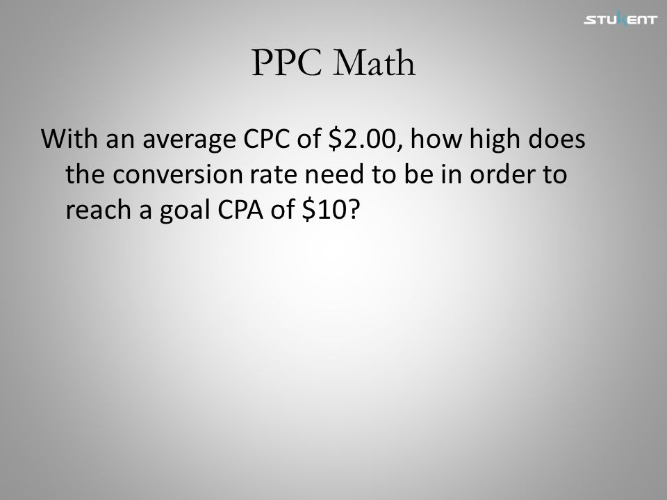 PPC Math With an average CPC of $2.00, how high does the conversion rate need to be in order to reach a goal CPA of $10