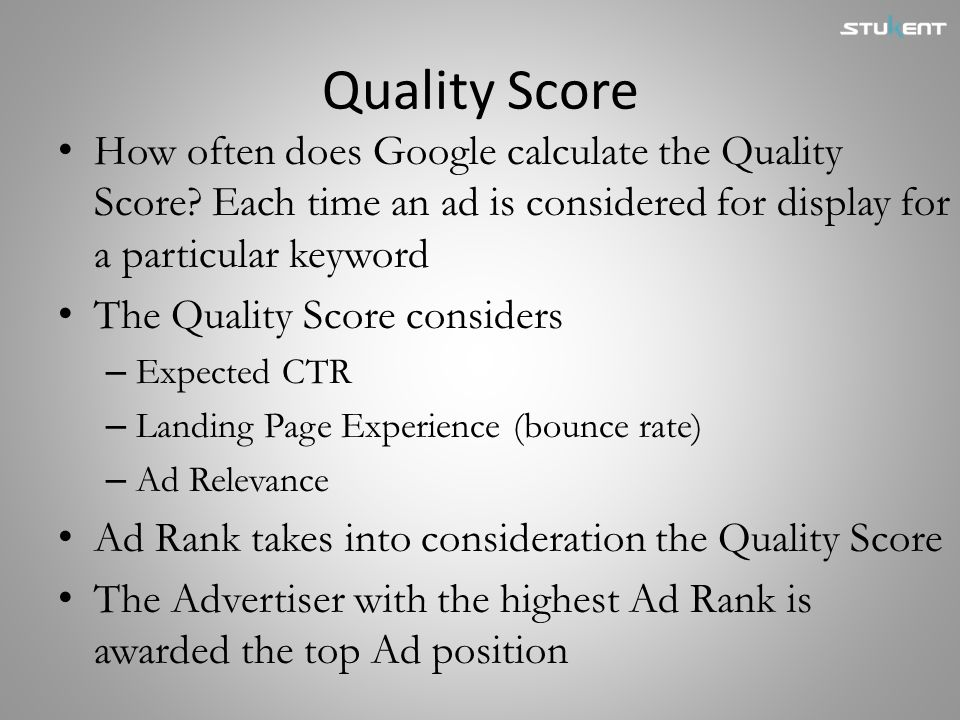 Quality Score How often does Google calculate the Quality Score Each time an ad is considered for display for a particular keyword.
