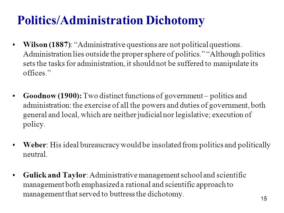 administrative and politics dichotomy Wilson's politics administration dichotomy refers to the idea that administrative decisions need to be made without political influence one argument to this is that politics has transformed, let's say, the role of a city manager from a neutral expert to a problem solver and dichotomy should be replaced with an expanded base of professional.
