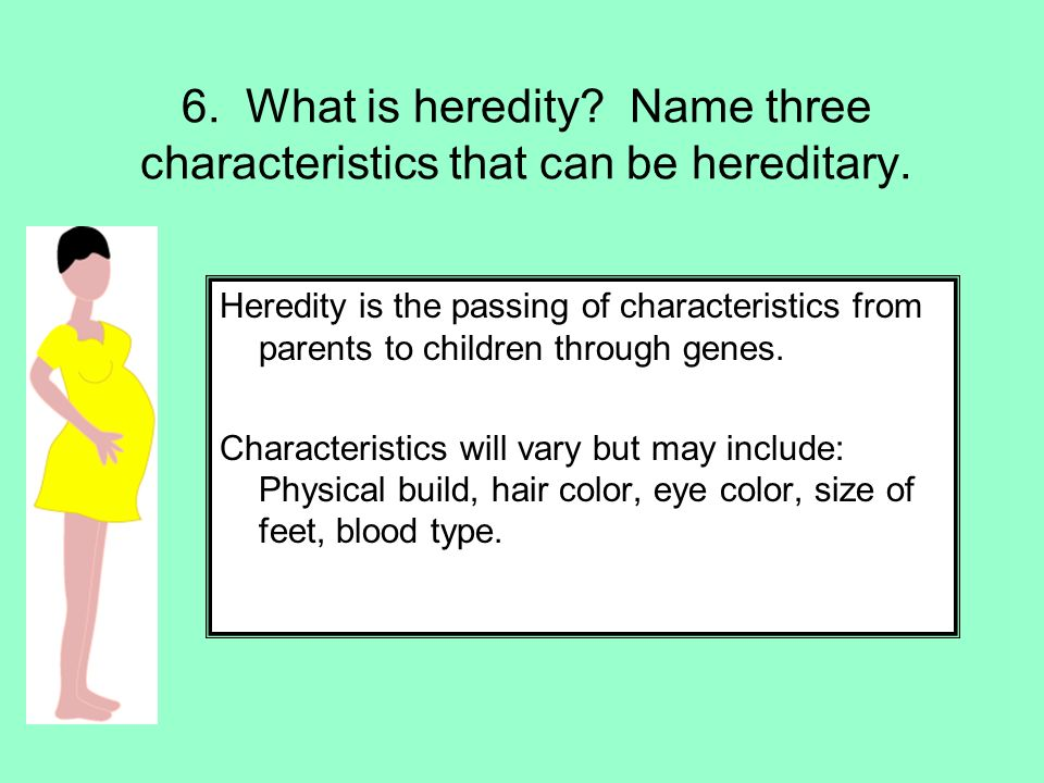 6. What is heredity Name three characteristics that can be hereditary.